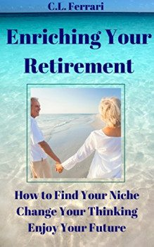 Enriching Your Retirement: How To Find Your Niche, Change Your Thinking, Enjoy Your Future