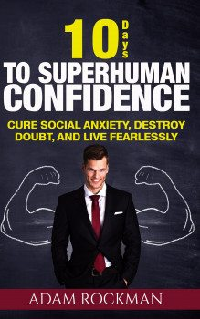10 Days to Superhuman Confidence: Cure Social Anxiety, Destroy Doubt, and Live Fearlessly