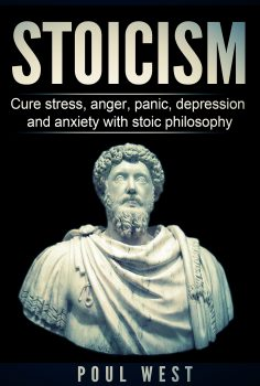 STOICISM: Cure Stress, Anger, Panic, Depression And Anxiety With Stoic Philosophy