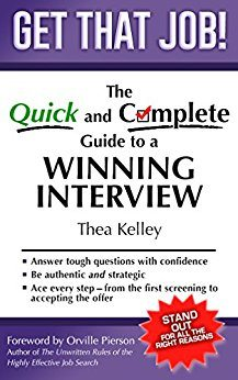 Get That Job! The Quick and Complete Guide to a Winning Interview is packed with all you need to get ready for the best interview of your life.   Through proven interview tips and step-by-step instructions, you will learn to:  ✔ Identify and communicate the unique strengths that make you the right person for the job. ✔ Understand why employers ask many of the most common interview questions – and how to answer with confidence.  ✔ Succeed with video interviews, behavioral interviews and panels.  ✔ Build an arsenal of success stories – more than you think you have!  ✔ Ace every step – from the first screening to accepting the offer.   A practical guide to authentic, well prepared interviewing, Get That Job! offers an abundant tool kit of resources – including great answers to challenging questions every job seeker is sure to encounter. Kudos! – Marie Zimenoff, Director of Career Thought Leaders and the Resume Writing Academy by Thea Kelley