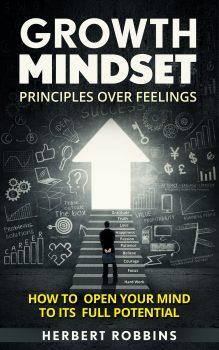 Growth Mindset: Principles over Feelings, How to Open Your Mind to Its Full Potential