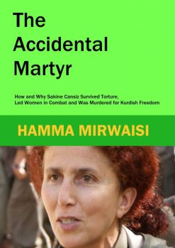 The Accidental Martyr: How and Why Sakine Cansiz Survived Torture, Led Women in Combat and Was Murdered for Kurdish Freedom
